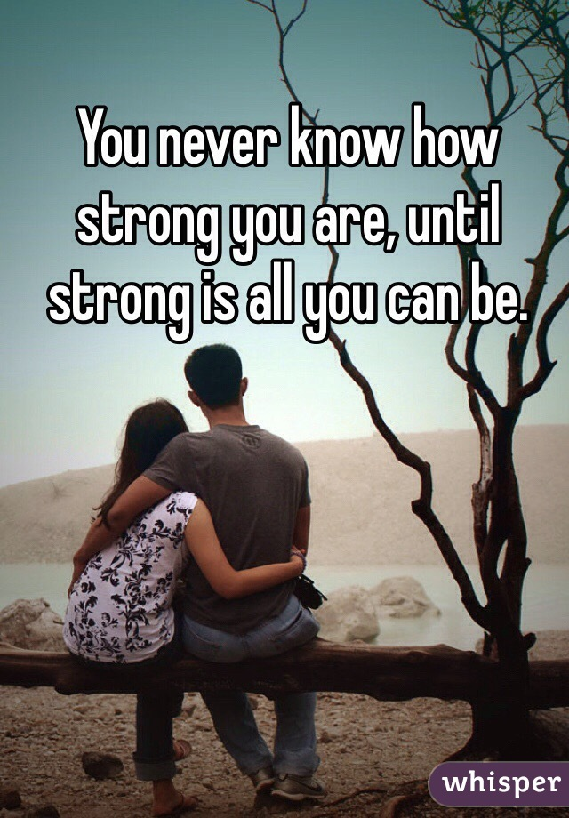 You never know how strong you are, until strong is all you can be.