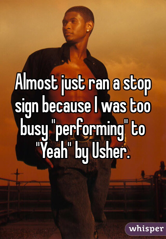 "Almost just ran a stop sign because I was too busy ""performing"" to ""Yeah"" by Usher."