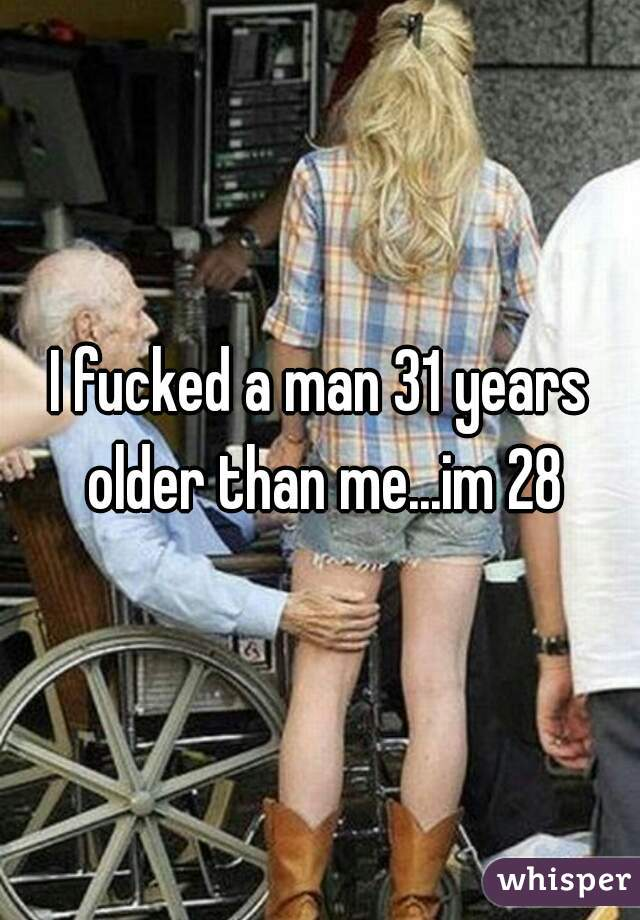 I fucked a man 31 years older than me...im 28