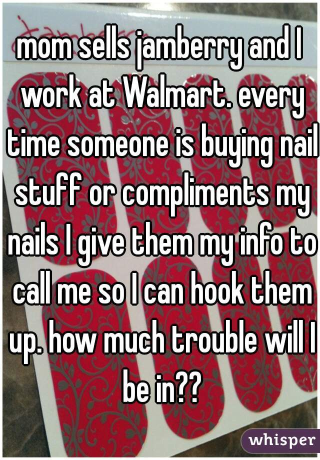 mom sells jamberry and I work at Walmart. every time someone is buying nail stuff or compliments my nails I give them my info to call me so I can hook them up. how much trouble will I be in??