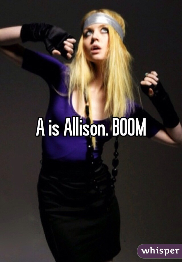 A is Allison. BOOM