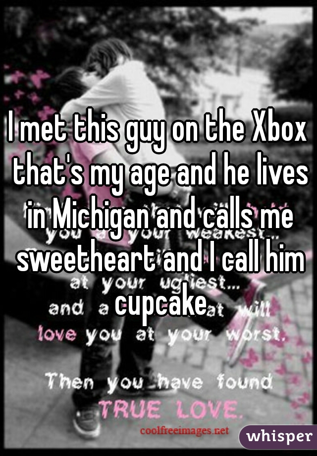 I met this guy on the Xbox that's my age and he lives in Michigan and calls me sweetheart and I call him cupcake