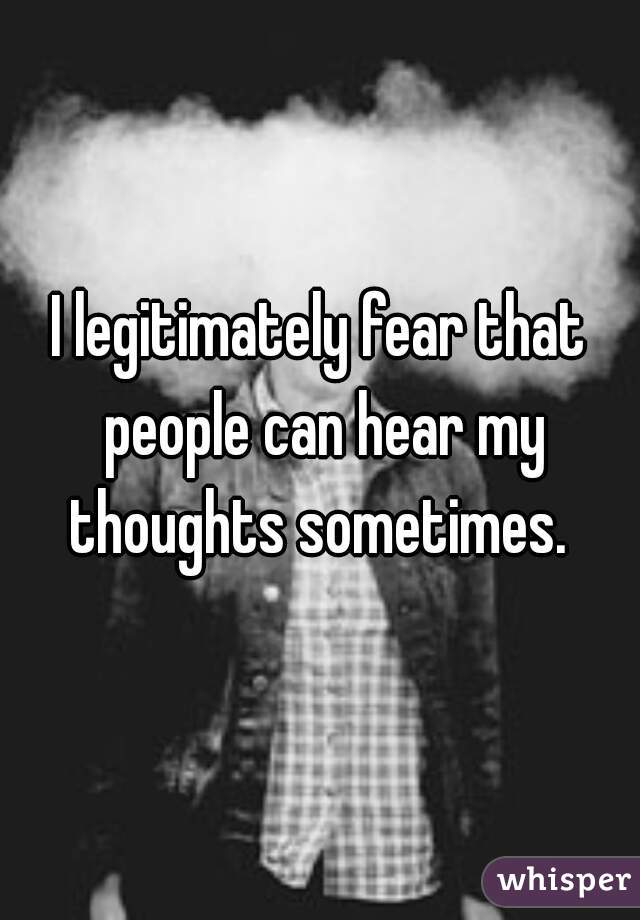 I legitimately fear that people can hear my thoughts sometimes.