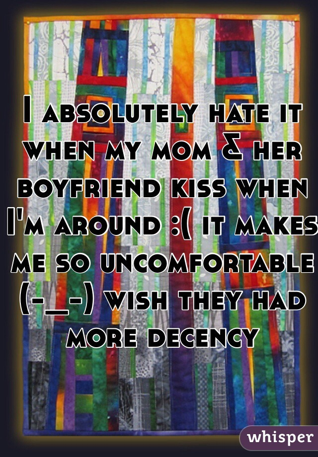 I absolutely hate it when my mom & her boyfriend kiss when I'm around :( it makes me so uncomfortable (-_-) wish they had more decency