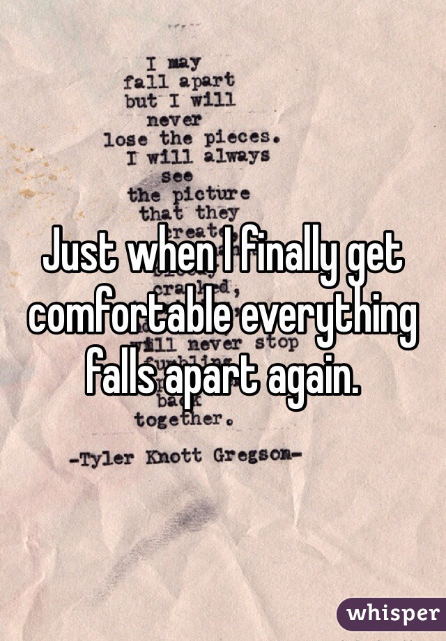 Just when I finally get comfortable everything falls apart again.