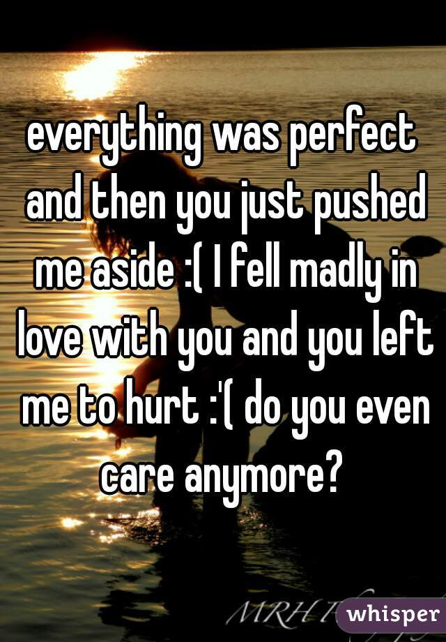 everything was perfect and then you just pushed me aside :( I fell madly in love with you and you left me to hurt :'( do you even care anymore?