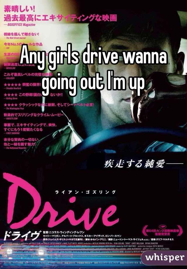 Any girls drive wanna going out I'm up