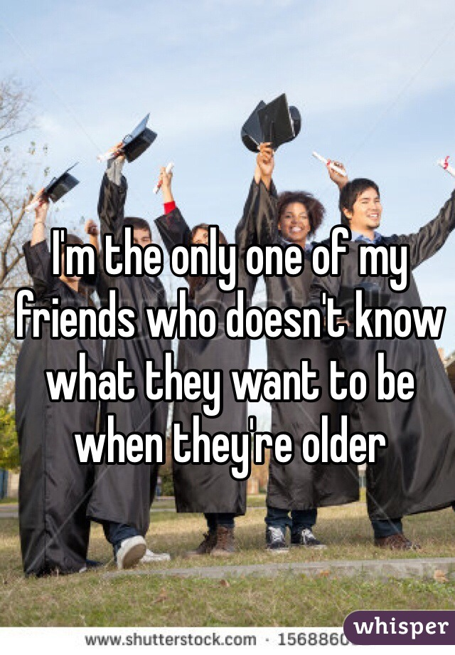 I'm the only one of my friends who doesn't know what they want to be when they're older