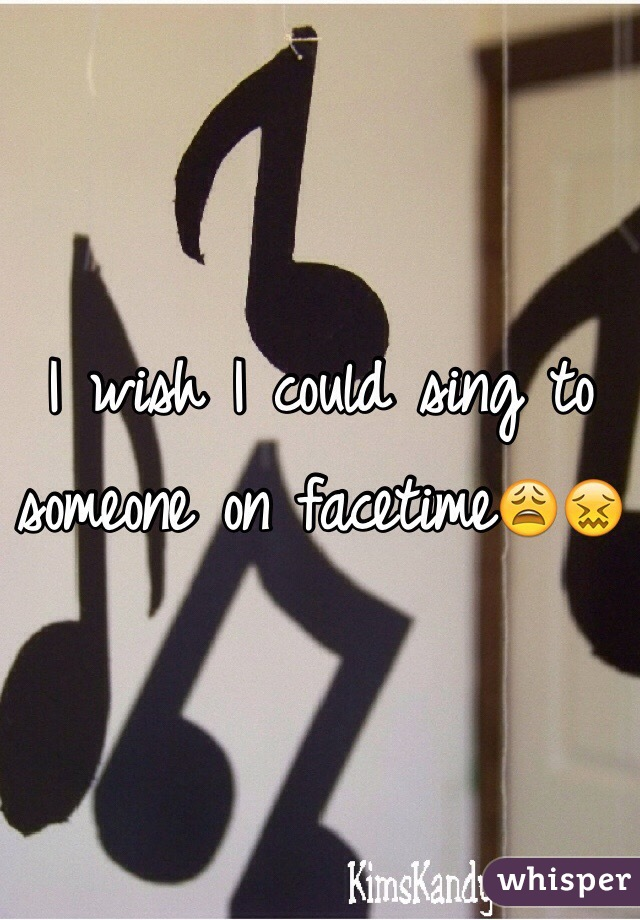 I wish I could sing to someone on facetime😩😖