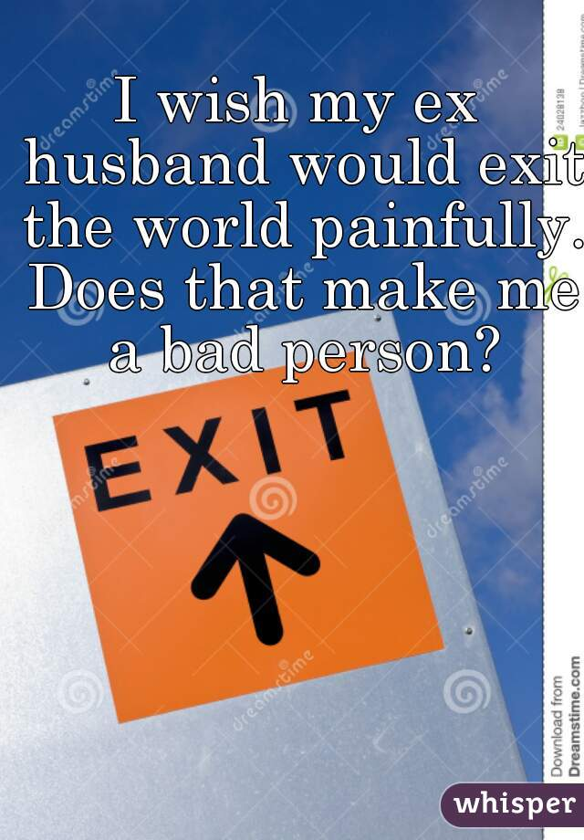 I wish my ex husband would exit the world painfully. Does that make me a bad person?