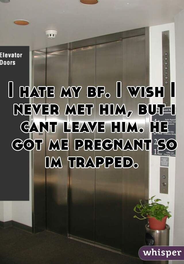 I hate my bf. I wish I never met him, but i cant leave him. he got me pregnant so im trapped.