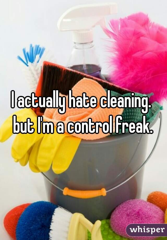 I actually hate cleaning.   but I'm a control freak.