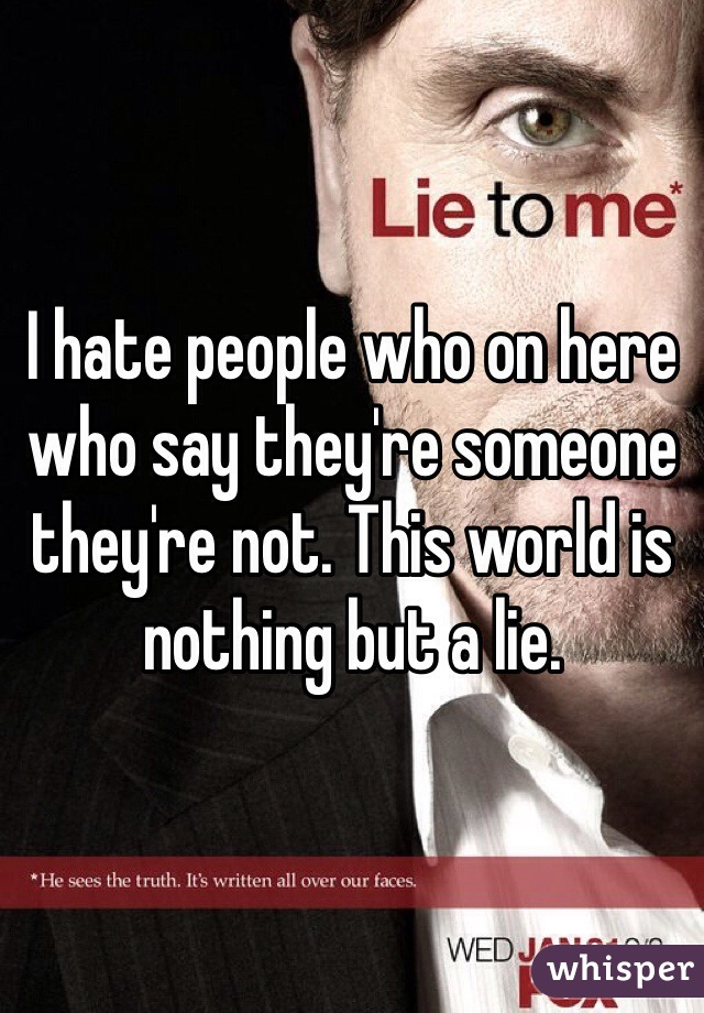 I hate people who on here who say they're someone they're not. This world is nothing but a lie.