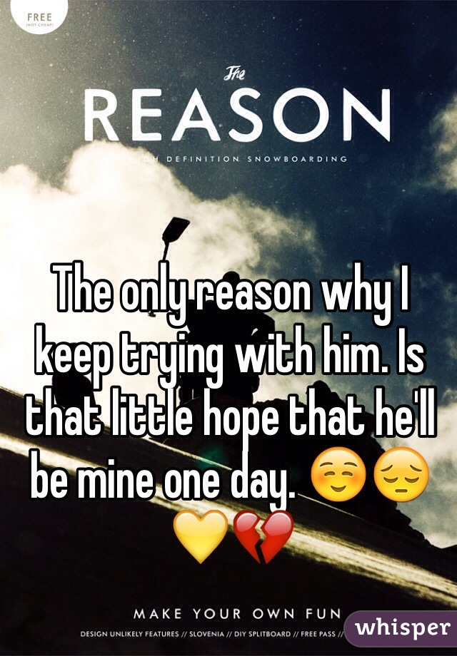 The only reason why I keep trying with him. Is that little hope that he'll be mine one day. ☺️😔💛💔