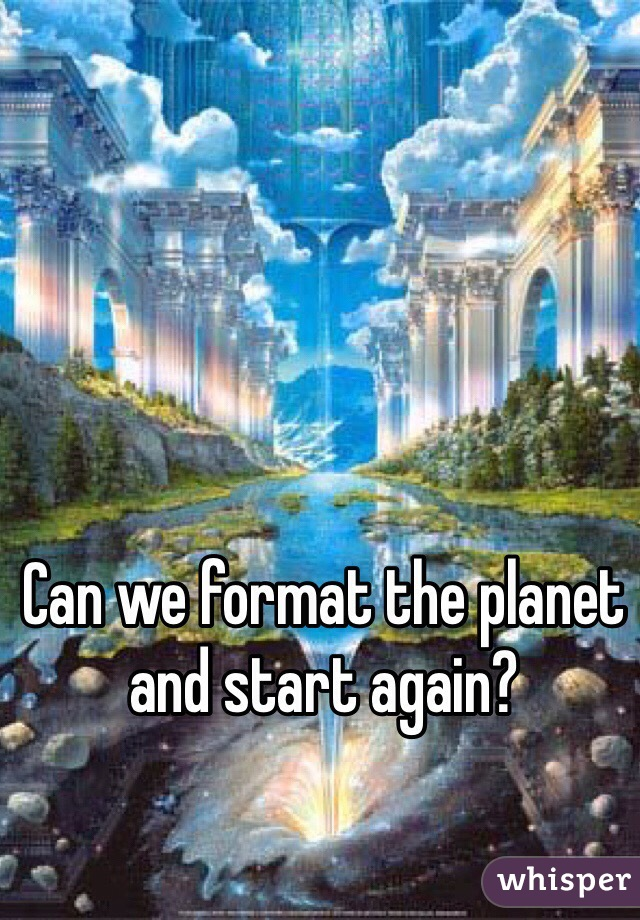 Can we format the planet and start again?