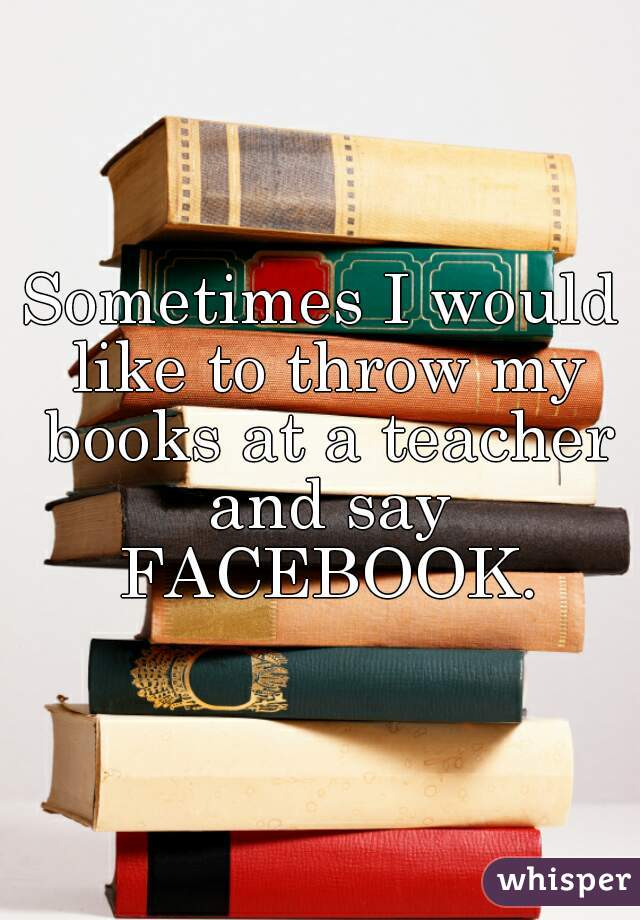 Sometimes I would like to throw my books at a teacher and say FACEBOOK.
