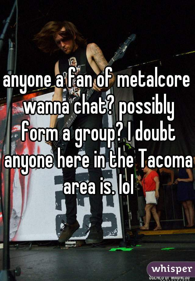 anyone a fan of metalcore wanna chat? possibly form a group? I doubt anyone here in the Tacoma area is. lol