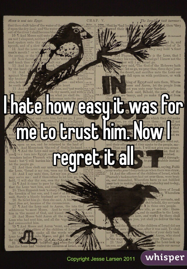 I hate how easy it was for me to trust him. Now I regret it all