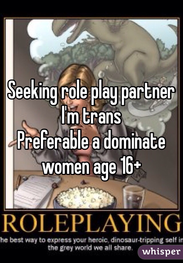 Seeking role play partner I'm trans Preferable a dominate women age 16+