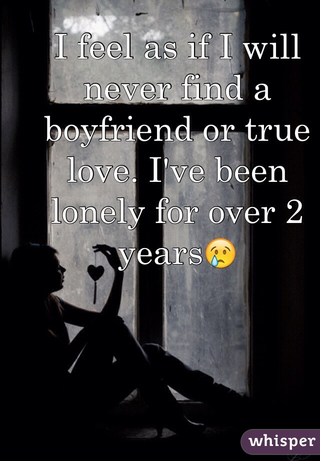 I feel as if I will never find a boyfriend or true love. I've been lonely for over 2 years😢