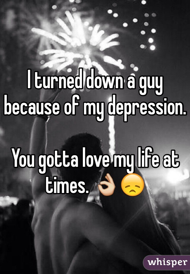I turned down a guy because of my depression.   You gotta love my life at times. 👌😞