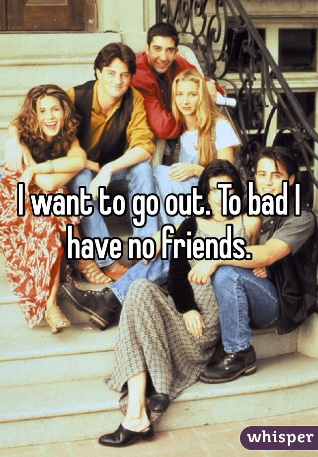 I want to go out. To bad I have no friends.