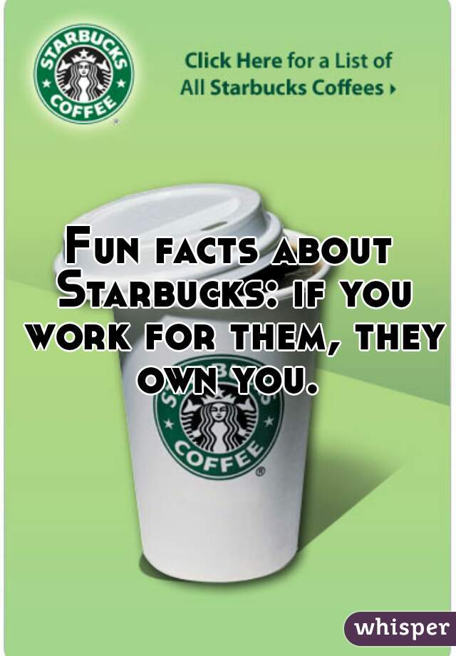 Fun facts about Starbucks: if you work for them, they own you.