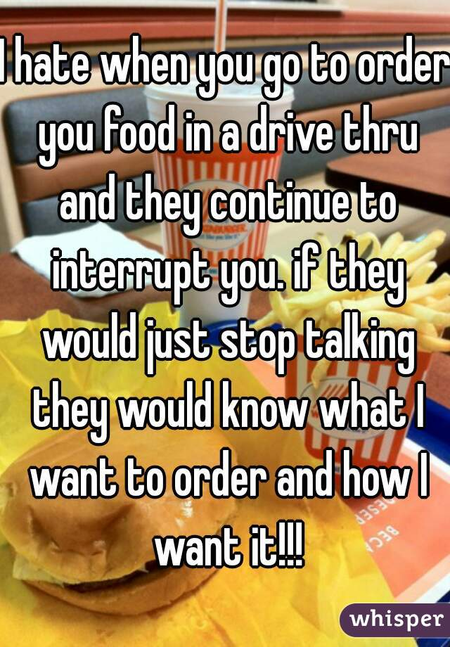 I hate when you go to order you food in a drive thru and they continue to interrupt you. if they would just stop talking they would know what I want to order and how I want it!!!