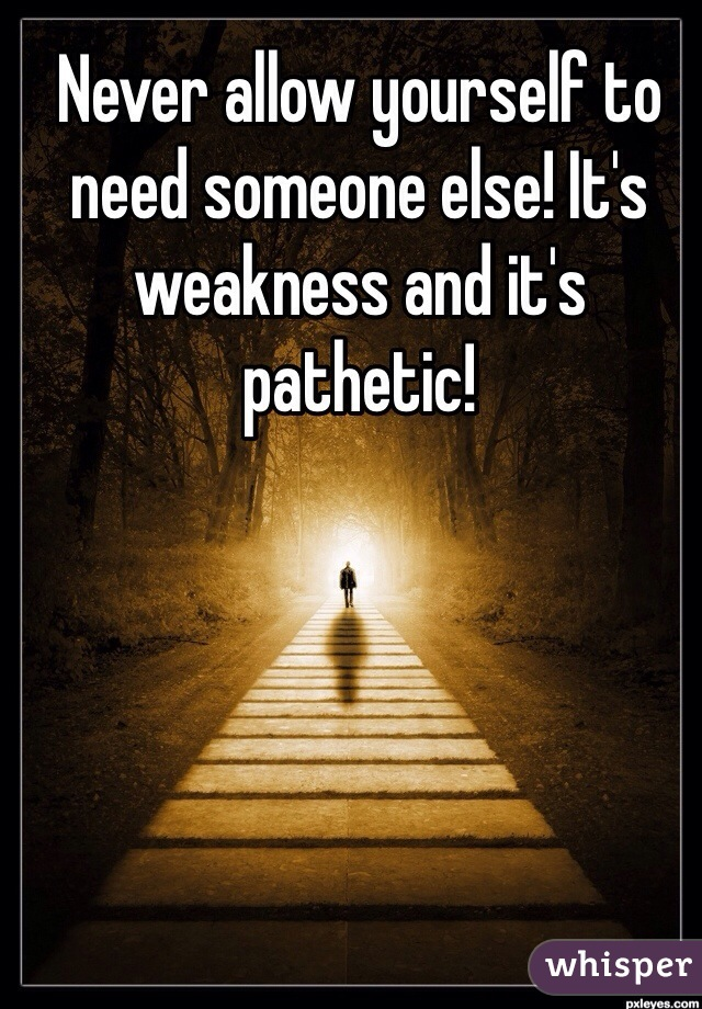 Never allow yourself to need someone else! It's weakness and it's pathetic!