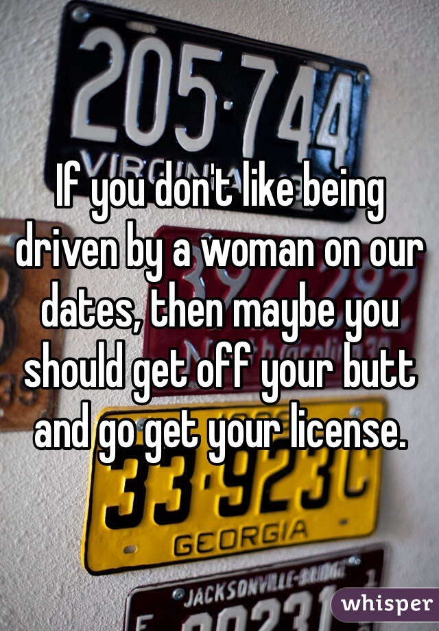 If you don't like being driven by a woman on our dates, then maybe you should get off your butt and go get your license.