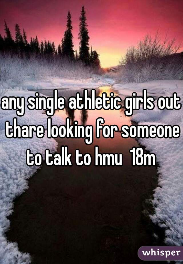 any single athletic girls out thare looking for someone to talk to hmu  18m