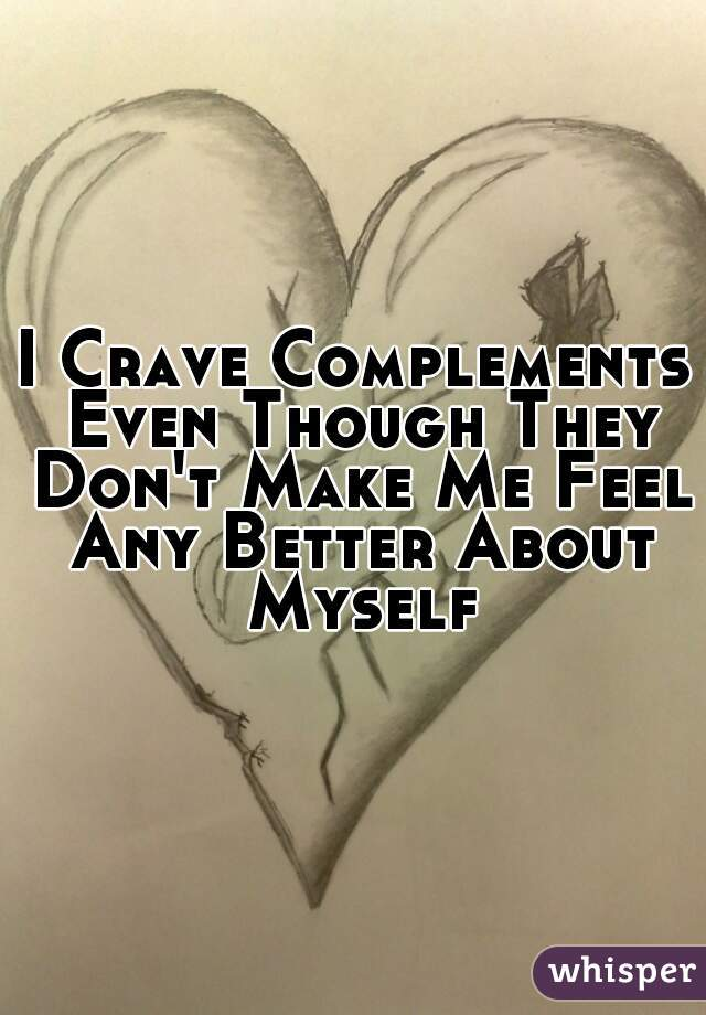 I Crave Complements Even Though They Don't Make Me Feel Any Better About Myself