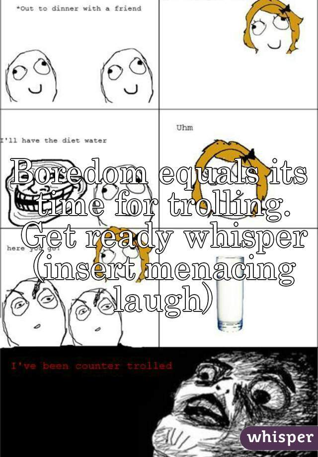 Boredom equals its time for trolling. Get ready whisper (insert menacing laugh)