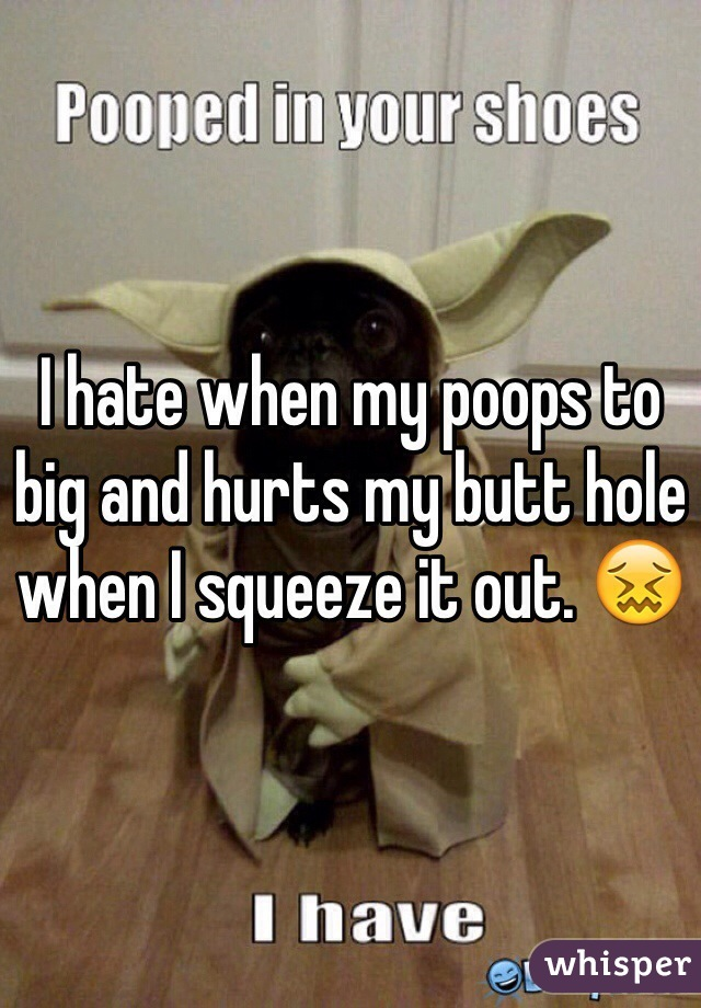 I hate when my poops to big and hurts my butt hole when I squeeze it out. 😖