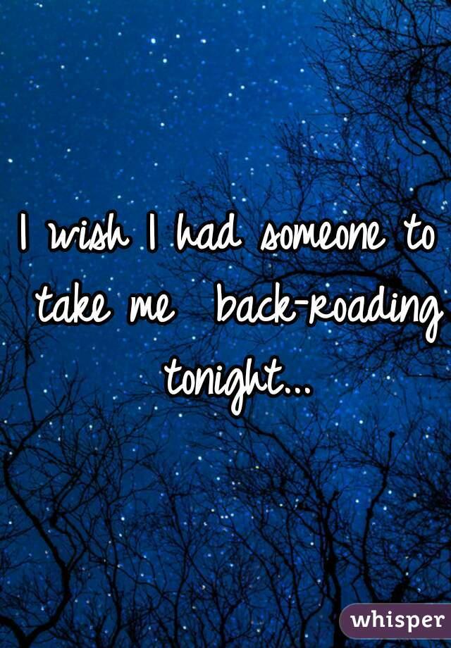 I wish I had someone to take me  back-roading tonight...