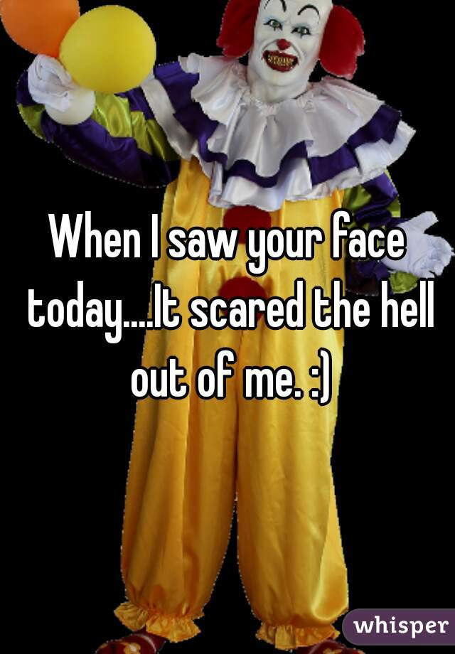 When I saw your face today....It scared the hell out of me. :)