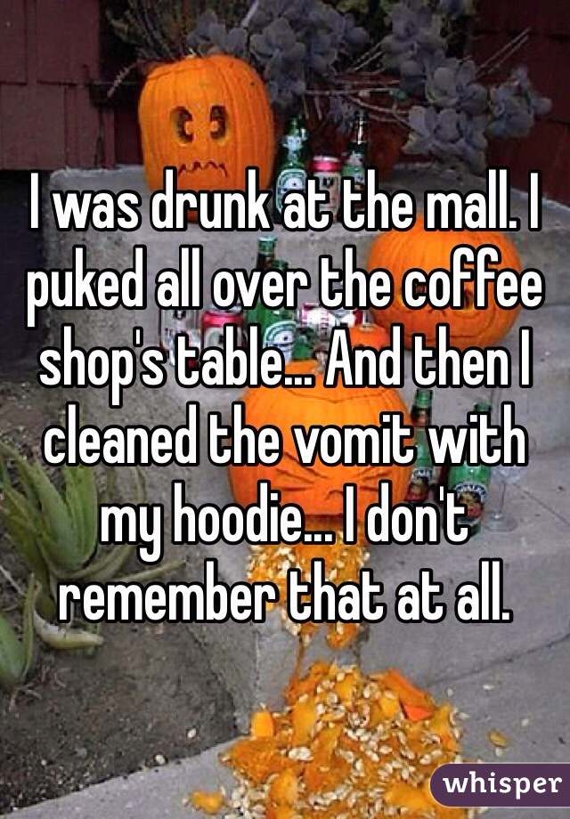 I was drunk at the mall. I puked all over the coffee shop's table... And then I cleaned the vomit with my hoodie... I don't remember that at all.