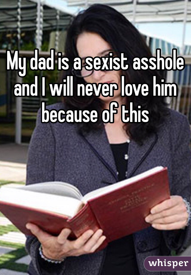 My dad is a sexist asshole and I will never love him because of this