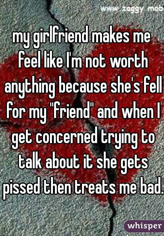 """my girlfriend makes me feel like I'm not worth anything because she's fell for my """"friend"""" and when I get concerned trying to talk about it she gets pissed then treats me bad."""