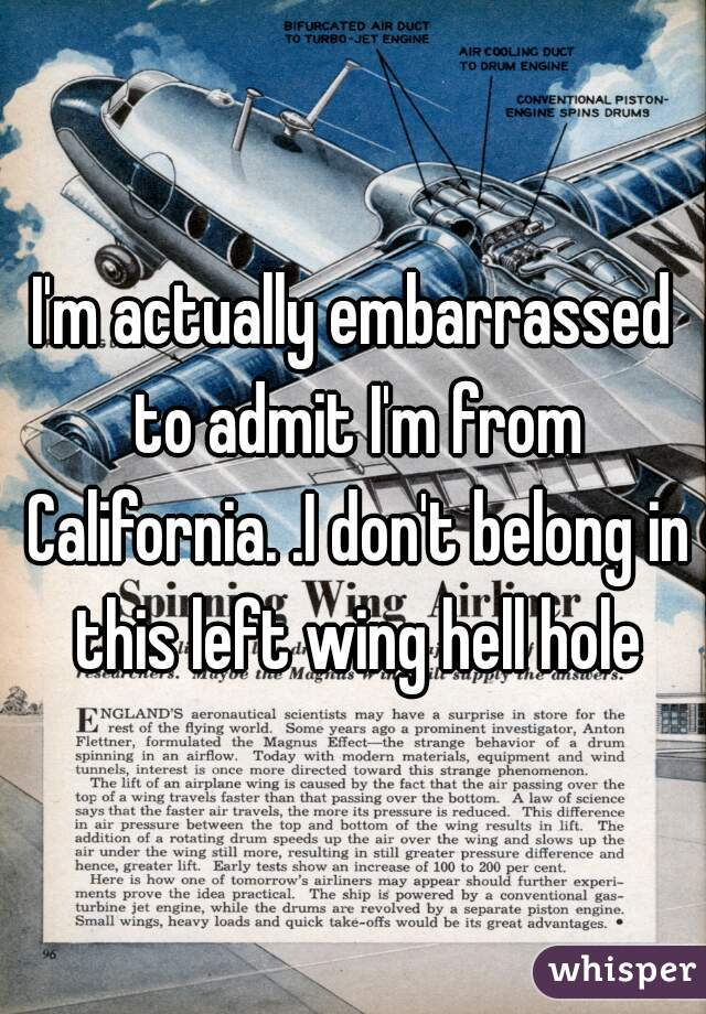 I'm actually embarrassed to admit I'm from California. .I don't belong in this left wing hell hole