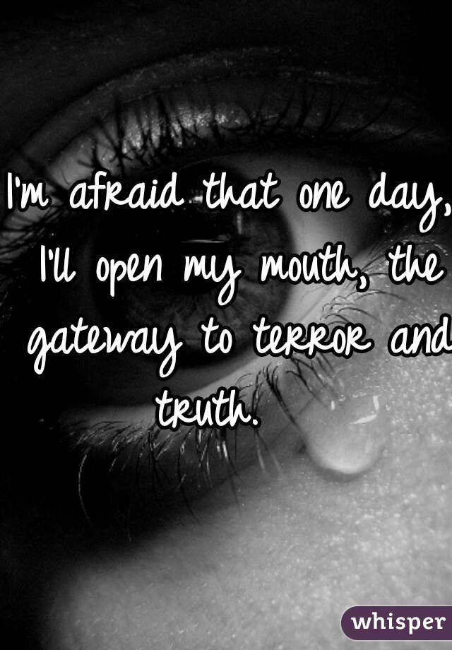 I'm afraid that one day, I'll open my mouth, the gateway to terror and truth.