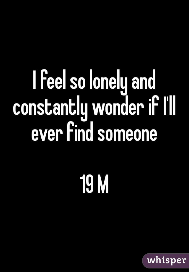 I feel so lonely and constantly wonder if I'll ever find someone   19 M
