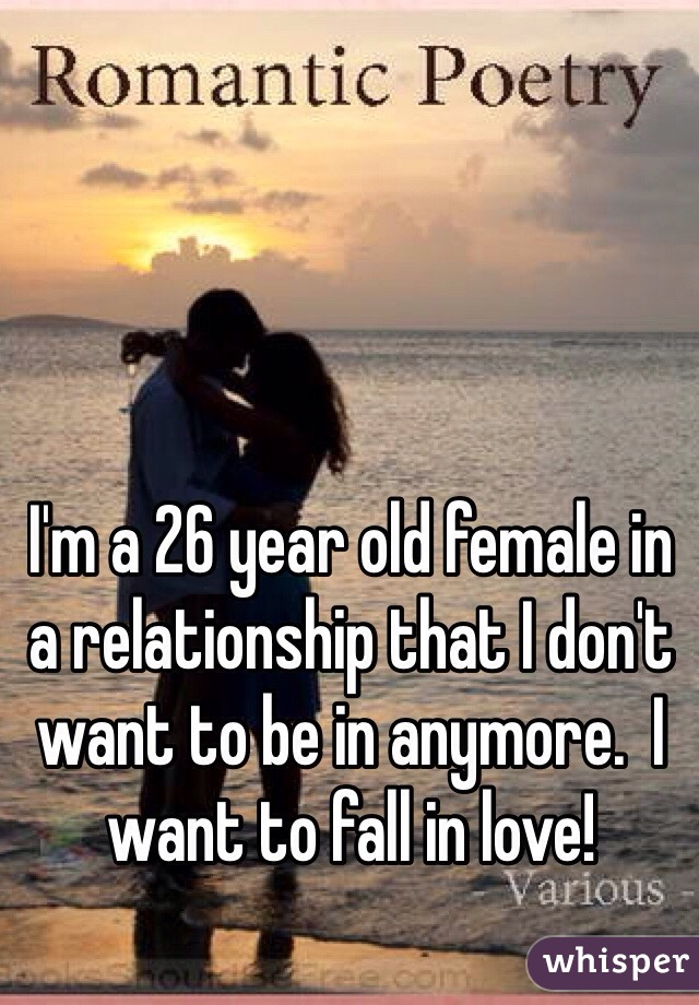 I'm a 26 year old female in a relationship that I don't want to be in anymore.  I want to fall in love!