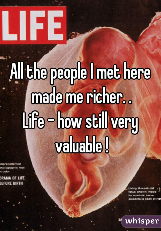 All the people I met here made me richer. .   Life - how still very valuable !