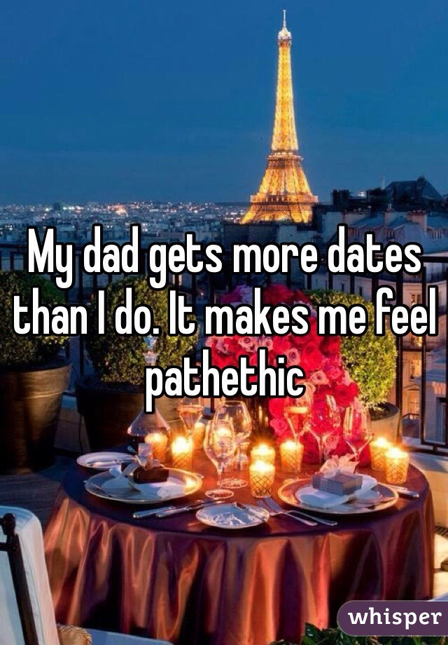 My dad gets more dates than I do. It makes me feel pathethic