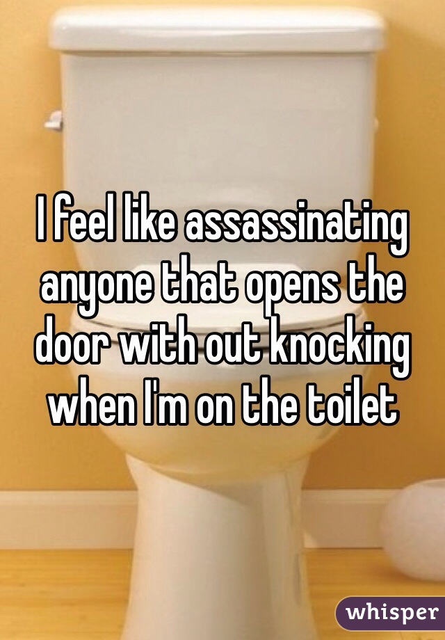 I feel like assassinating anyone that opens the door with out knocking when I'm on the toilet