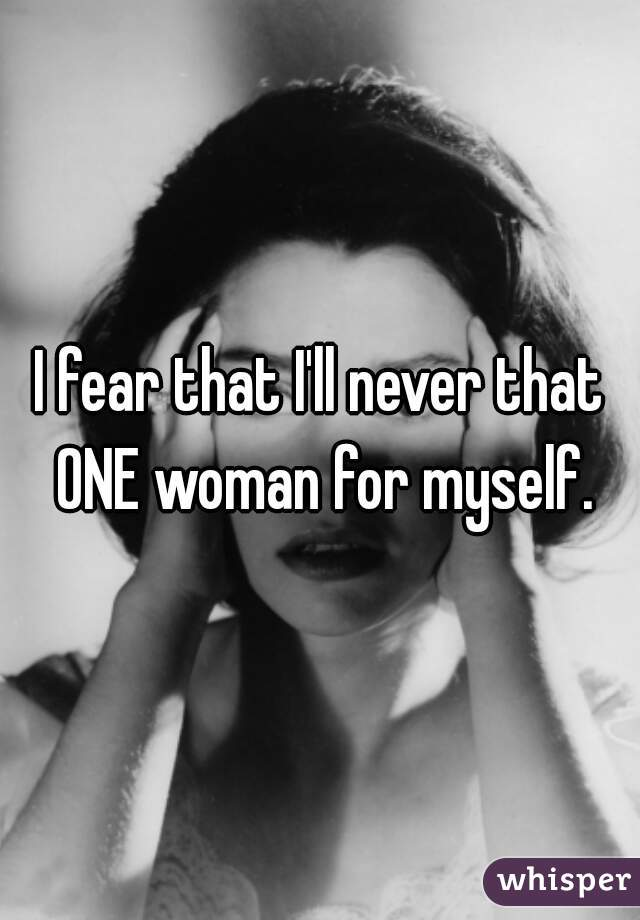 I fear that I'll never that ONE woman for myself.