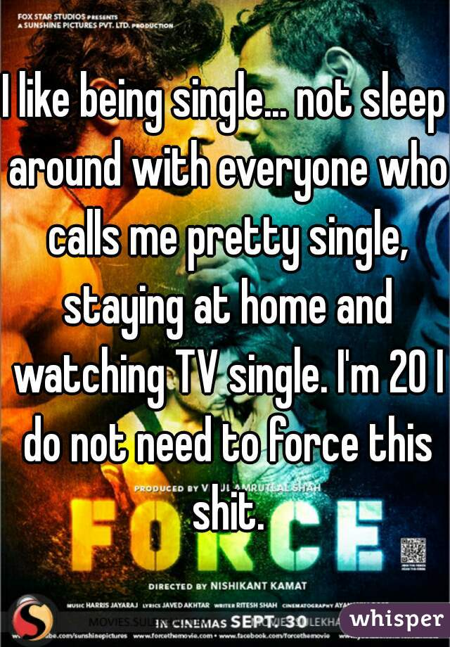 I like being single... not sleep around with everyone who calls me pretty single, staying at home and watching TV single. I'm 20 I do not need to force this shit.