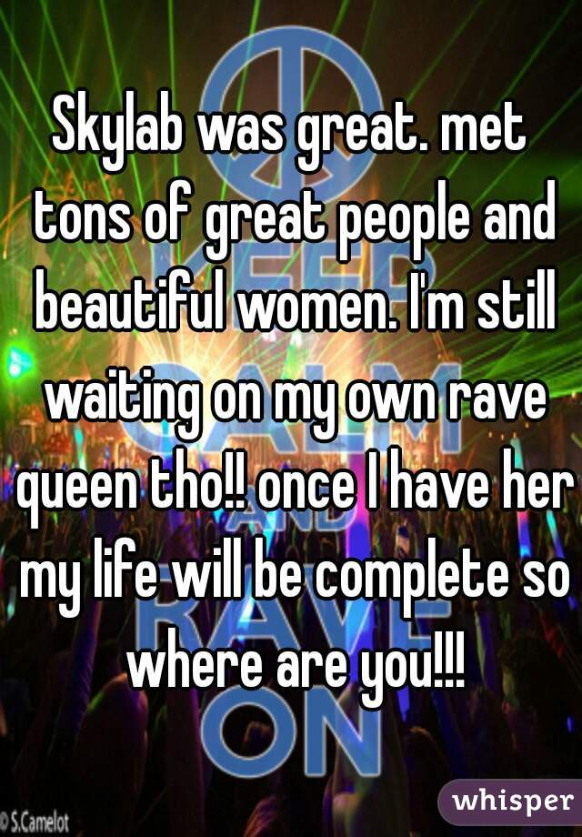 Skylab was great. met tons of great people and beautiful women. I'm still waiting on my own rave queen tho!! once I have her my life will be complete so where are you!!!