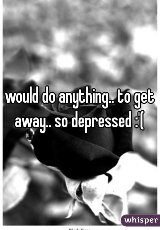 would do anything.. to get away.. so depressed :'(
